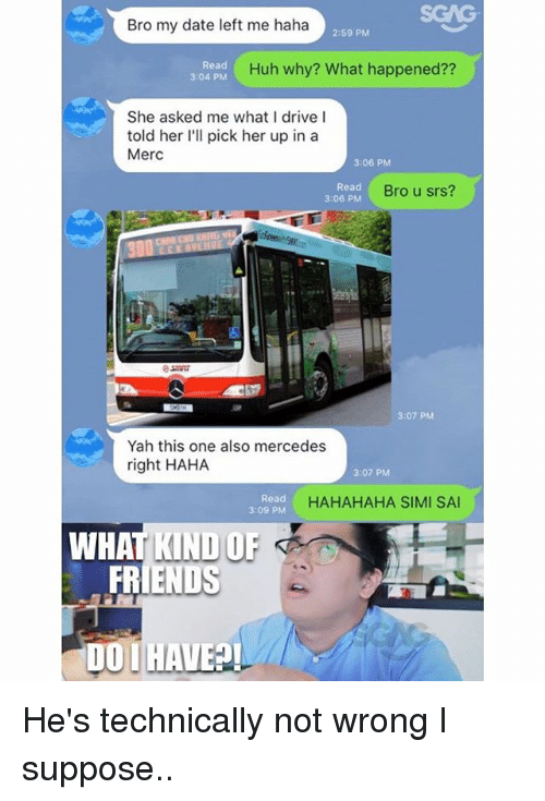 Friends, Huh, and Memes: SGAG  Bro my date left me haha  2:59 PM  Read  3:04 PM  Huh why? What happened??  She asked me what I drive l  told her I'll pick her up in a  Merc  3:06 PM  Read  3:06 PM  Bro u srs?  3:07 PM  Yah this one also mercedes  right HAHA  3:07 PM  Read  3:09 PM  HAHAHAHA SIMI SA  WHAT KIND OF  FRIENDS  OI HAVE He's technically not wrong I suppose..
