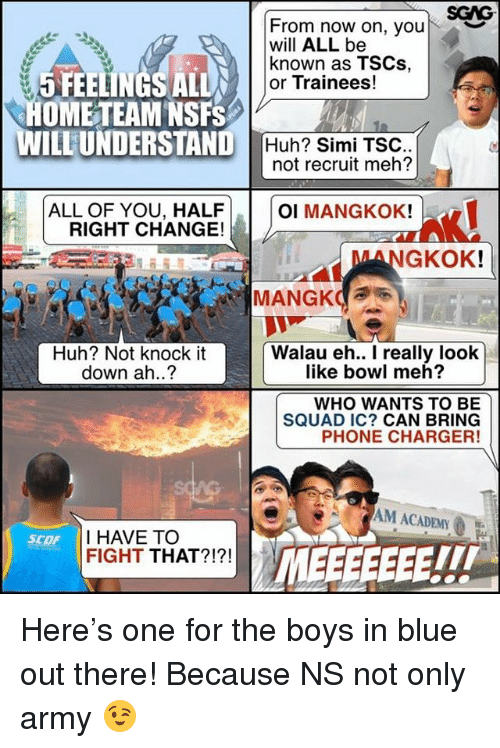 Huh, Meh, and Memes: SGAG  From now on, your  will ALL be  known as TSCs,  or Trainees!  ︶  5 FEELINGS ALL  OME TEAM NSFS  WILLUNDERSTAND  Huh? Simi TSC  not recruit meh?  ALL OF YOU, HALF  RIGHT CHANGE!  OI MANGKOK!  MANGKOK  Huh? Not knock it  down ah..?  Walau eh.. I really look  like bowl meh?  WHO WANTS TO BE  SQUAD IC? CAN BRING  PHONE CHARGER!  AG  M ACADEMY  I HAVE TOO  FIGHT THAT?!?!  SCOF  TIT Here's one for the boys in blue out there! Because NS not only army 😉