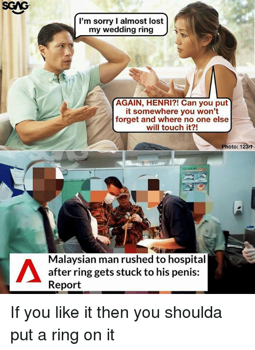 henri: SGAG  I'm sorry I almost lost  my wedding ring  AGAIN, HENRI?! Can you put  it somewhere you won't  forget and where no one else  will touch it?!  Photo: 123rf  Malaysian man rushed to hospital  after ring gets stuck to his penis:  Report If you like it then you shoulda put a ring on it