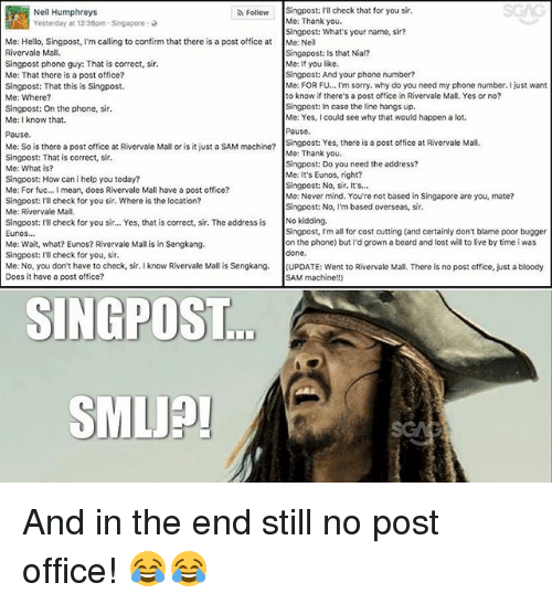 stillness: SGAG  Singpost: I'll check that for you sir.  Me: Thank you.  Singpost: What's your name, sir?  Me: Neil  Singapost: Is that Nial?  Me: If you like.  Singpost: And your phone number?  Me: FOR F... I'm sorry. why do you need my phone number. I just want  to know if there's a post office in Rivervale Mall, Yes or no?  Singpost: In case the line hangs up.  Me: Yes, I could see why that would happen a lot.  Pausc  Singpost: Yes, there is a post office at Rivervale Mall  Me: Thank you.  Singpost: Do you need the address?  Me: It's Eunos, right?  Singpost: No, sir. It's...  Me: Never mind. You're not based in Singapore are you, mate?  Singpost: No, I'm based overseas, sir.  Neil Humphreys  Yesterday at 12:36pm-Singapore ,  Follow  Me: Hello, Singpost, I'm calling to confirm that there is a post office at  Rivervale Mall.  Singpost phone guy: That is correct, sir  Me: That there is a post office?  Singpost: That this is Singpost.  Me: Where?  Singpost: On the phone, sir  Me: I know that.  Pause  Me: So is there a post office at Rivervale Mall or is it just a SAM machn?  Singpost: That is correct, sir.  Me: What is?  Singpost: How can i help you today?  Me: For fuc... I mean, does Rivervale Mall have a post office?  Singpost: ll check for you sir. Where is the location?  Me: Rivervale Mall  singpost: ITl check for you sir... Yes, that is correct, sir. The address is No kidding.  Eunos  Me: Wait, what? Eunos? Rivervale Mall is in Sengkang.  Singpost: Ill check for you, sir  Me: No, you don't have to check, sir. I know Rivervale Mall is Sengkang. (UPDATE: went to Rivervale Mall. There is no post office, just a bloody  Does it have a post office?  Singpost, I'm all for cost cutting (and certainly don't blame poor bugger  on the phone) but I'd grown a beard and lost will to live by time i was  done  ...  SAM machine!!)  SINGPOST  SMLJP And in the end still no post office! 😂😂