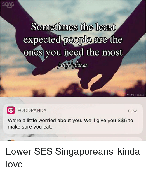 Love, Memes, and 🤖: SGAG  Sometlimes the Teast  expected people are the  ones you need the most  lustgiilytnings  Credits to xnrnnx  FOODPANDA  now  We're a little worried about you. We'll give you S$5 to  make sure you eat Lower SES Singaporeans' kinda love