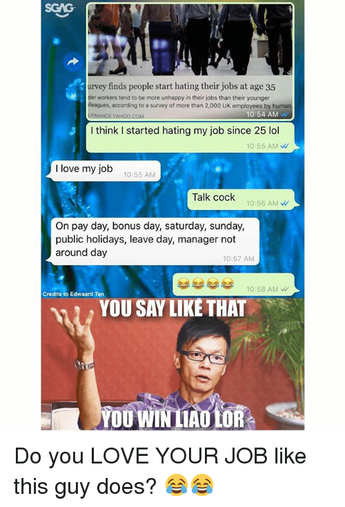 ders: SGAG  urvey finds people start hating their jobs at age 35  der workers tend to be more unhappy in their jobs than their younger  leagues, according to a survey of more than 2,000 UK employees by huma  .FINANCE.YAHOO.COM  10:54 AM  I think I started hating my job since 25 lol  10:55 AM W  I love my job  10:55 AM  Talk cock  10:56 AM  On pay day, bonus day, saturday, sunday,  public holidays, leave day, manager not  around day  10:57 AM  10:58 AMW  Credits to Edwaard Tan  YOU SAY LIKÉ THAT  YOU WIN LAULOR Do you LOVE YOUR JOB like this guy does? 😂😂