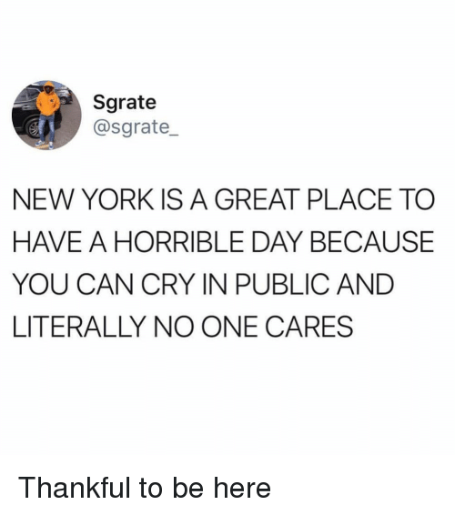 Funny, New York, and Can: Sgrate  @sgrate  NEW YORK IS A GREAT PLACE TO  HAVE A HORRIBLE DAY BECAUSE  YOU CAN CRY IN PUBLIC AND  LITERALLY NO ONE CARES Thankful to be here