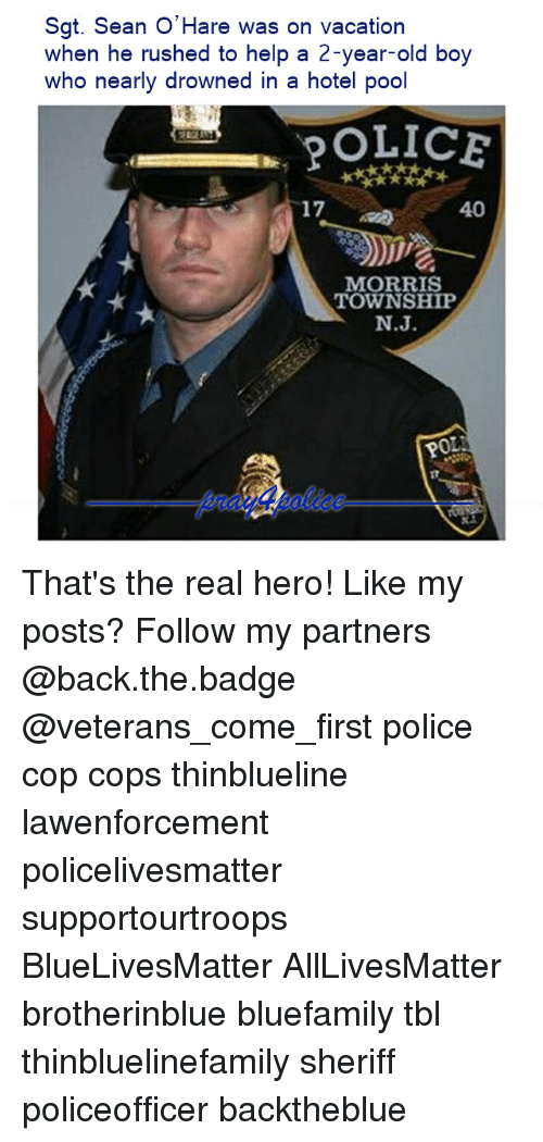 the real heroes: Sgt. Sean O'Hare was on vacation  when he rushed to help a 2-year-old boy  who nearly drowned in a hotel pool  17  40  MORRIS  TOWNSHIP  N.J  0 That's the real hero! Like my posts? Follow my partners @back.the.badge @veterans_сome_first police cop cops thinblueline lawenforcement policelivesmatter supportourtroops BlueLivesMatter AllLivesMatter brotherinblue bluefamily tbl thinbluelinefamily sheriff policeofficer backtheblue