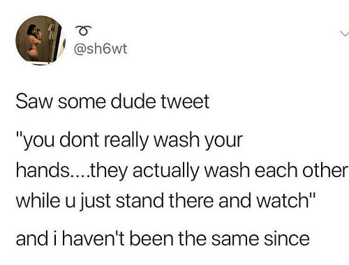 "While: @sh6wt  Saw some dude tweet  ""you dont really wash your  hands..they actually wash each other  while u just stand there and watch""  and i haven't been the same since"