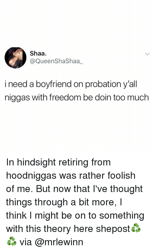Memes, Too Much, and Boyfriend: Shaa.  @QueenShaShaa_  i need a boyfriend on probation y'all  niggas with freedom be doin too much In hindsight retiring from hoodniggas was rather foolish of me. But now that I've thought things through a bit more, I think I might be on to something with this theory here shepost♻♻ via @mrlewinn