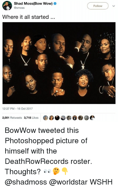 Bow Wow: Shad Moss(Bow Wow)o  @smoss  Follow-  Where it all started.  12:37 PM 16 Oct 2017  2,001 Retweets 3,718 Likes  D6.000懒參 BowWow tweeted this Photoshopped picture of himself with the DeathRowRecords roster. Thoughts? 👀🤔👇 @shadmoss @worldstar WSHH