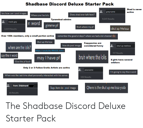 Bruh, Funny, and Girls: Shadbase Discord Deluxe Starter Pack  Shad is never  greyname  active  bro how can i post images  Does shad ever talk here?  Where are the lolis  9,041 Results  Tyrannical admins  mods gay  n word  gimme pf  Bruh where my pf  shut up Melissa  2,024 Results  Over 100k members, only a small portion active  remember the good ol days? where we had a loli channel  Shut up Melissa  Copypastas are  considered funny  how do post image  shut up melissa  where are the lolis?  http://youtu.be/fRM 28_tvikw  197 Results  say the n word  bruh where the lolis  may I have pf  E-girls have several  Give the pf back  orbiters  Only 2 or 3 Fellow Erotic Artists are active  pissname  I'm going to say the n word  When was the last time shad personally interacted with his server.  535 Results  from: Shädman#  Qhere is the shut up melissa yoda  Guys how do i post image  65 Results The Shadbase Discord Deluxe Starter Pack