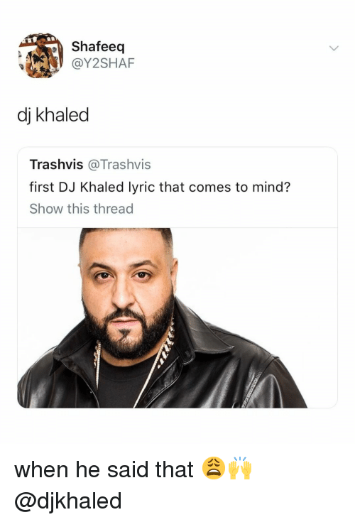 DJ Khaled, Relatable, and Khaled: Shafeedq  @Y2SHAF  dj khaled  Trashvis @Trashvis  first DJ Khaled lyric that comes to mind?  Show this thread when he said that 😩🙌 @djkhaled