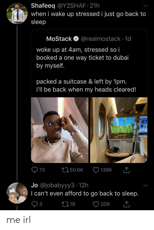 i cant even: Shafeeq @Y2SHAF 21h  when i wake up stressed i just go back to  sleep  MoStack  @realmostack 1d  woke up at 4am, stressed so i  booked a one way ticket to dubai  by myself.  packed a suitcase & left by 1pm.  i'll be back when my heads cleared!  T  73  L150.6K  139K  Jo @jobabyyy3 12h  I can't even afford to go back to sleep.  V  21 19  3  209 me irl