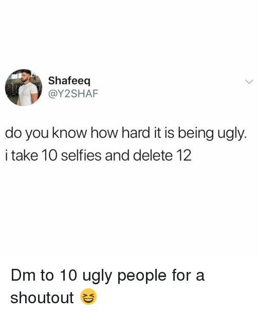 Memes, Ugly, and 🤖: Shafeeq  @Y2SHAF  do you know how hard it is being ugly  i take 10 selfies and delete 12 Dm to 10 ugly people for a shoutout 😆