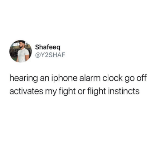 Clock, Iphone, and Alarm: Shafeeq  @Y2SHAF  hearing an iphone alarm clock go off  activates my fight or flight instincts
