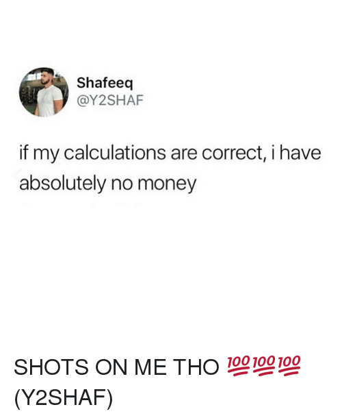 Memes, Money, and 🤖: Shafeeq  @Y2SHAF  if my calculations are correct, i have  absolutely no money SHOTS ON ME THO 💯💯💯(Y2SHAF)