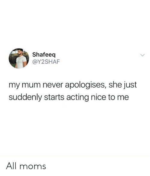 Dank, Moms, and Acting: Shafeeq  @Y2SHAF  my mum never apologises, she just  suddenly starts acting nice to me All moms