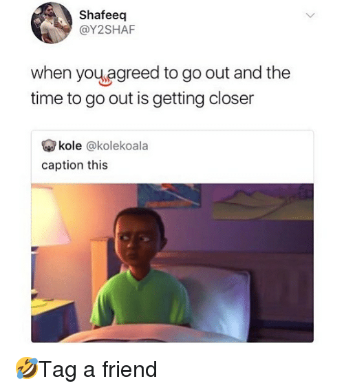 Memes, Time, and 🤖: Shafeeq  @Y2SHAF  when youagreed to go out and the  time to go out is getting closer  kole @kolekoala  caption this 🤣Tag a friend