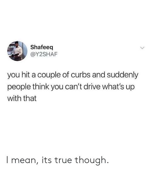 Dank, True, and Drive: Shafeeq  @Y2SHAF  you hit a couple of curbs and suddenly  people think you can't drive what's up  with that I mean, its true though.
