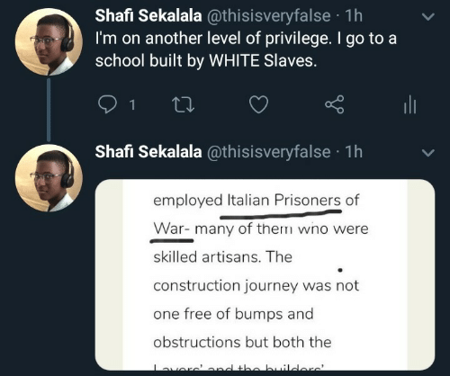 I Go: Shafi Sekalala @thisisveryfalse · 1h  I'm on another level of privilege. I go to a  school built by WHITE Slaves.  ili  Shafi Sekalala @thisisveryfalse · 1h  employed Italian Prisoners of  War- many of them wno were  skilled artisans. The  construction journey was not  one free of bumps and  obstructions but both the  averc'ond the builders