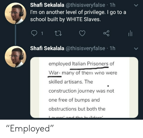 "Construction: Shafi Sekalala @thisisveryfalse 1h  I'm on another level of privilege. I go to a  school built by WHITE Slaves.  Shafi Sekalala @thisisveryfalse 1h  employed Italian Prisoners of  War- many of therm wno were  skilled artisans. The  construction journey was not  one free of bumps and  obstructions but both the  avere' and the buildore' ""Employed"""