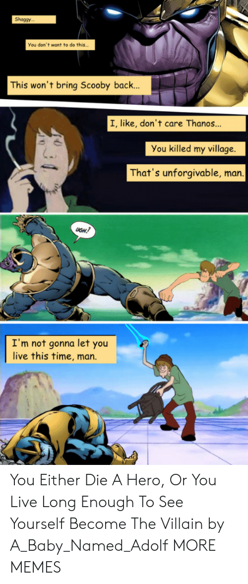 unforgivable: Shaggy..  You don't want to do this  This won't bring Scooby back..  I, like, don't care Thanos  You killed my village  That's unforgivable, man  USH  I'm not gonna let you  live this time, marn. You Either Die A Hero, Or You Live Long Enough To See Yourself Become The Villain by A_Baby_Named_Adolf MORE MEMES