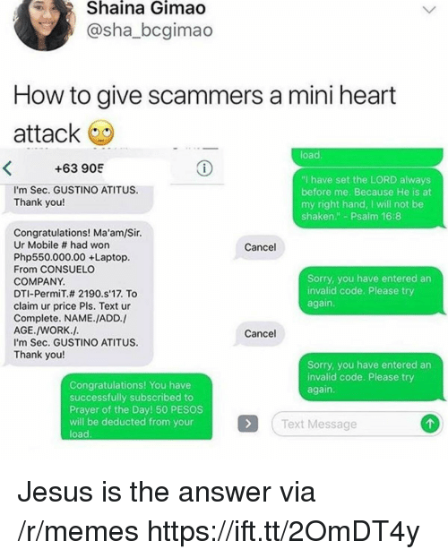 "Jesus, Memes, and Sorry: Shaina  Gimao  @sha_bcgimao  How to give scammers a mini heart  attack  load  +63 905  I'm Sec. GUSTINO ATITUS  Thank you!  ""I have set the LORD always  before me. Because He is at  my right hand, I will not be  shaken"" Psalm 16:8  Congratulations! Ma'am/Sir.  Ur Mobile # had won  Php550.000.00 +Laptop.  From CONSUELO  COMPANY.  DTI-PermiT.# 2190·s17. To  claim ur price Pls. Text ur  Complete. NAME./ADD./  AGE./WORK.J.  I'm Sec. GUSTINO ATITUS  Thank you!  Cancel  Sorry, you have entered an  invalid code. Please try  again  Cancel  Sorry, you have entered an  invalid code. Please try  again.  Congratulations! You have  successfully subscribed to  Prayer of the Day! 50 PESOS  will be deducted from your  load.  Text Message Jesus is the answer via /r/memes https://ift.tt/2OmDT4y"
