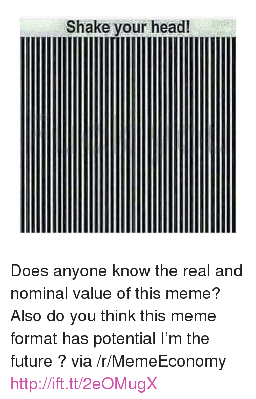 "nominal: Shake your head! <p>Does anyone know the real and nominal value of this meme? Also do you think this meme format has potential I&rsquo;m the future ? via /r/MemeEconomy <a href=""http://ift.tt/2eOMugX"">http://ift.tt/2eOMugX</a></p>"