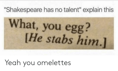 """Shakespeare, Yeah, and Him: """"Shakespeare has no talent"""" explain this  What, you egg?  [He stabs him.] Yeah you omelettes"""