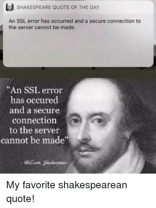 "Shakespeare, Ssl, and Quote: SHAKESPEARE QUOTE OF THE DAY  An SSL error has occurred and a secure connection to  the server cannot be made.  ""An SSL error  has occured  and a secure  connection  to the server  cannot be made""  -illiam Shakespear  aunt My favorite shakespearean quote!"