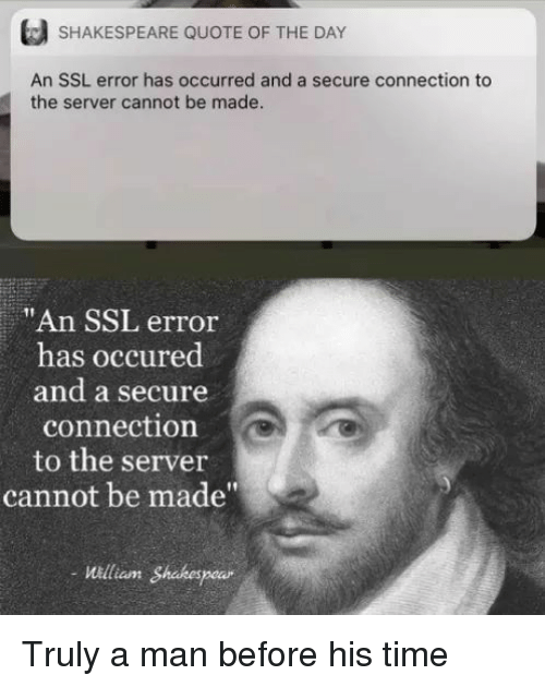 "Shakespeare, Time, and Ssl: SHAKESPEARE QUOTE OF THE DAY  An SSL error has occurred and a secure connection to  the server cannot be made  ""An SSL error  has occured  and a secure  connection  to the server  cannot be made""  William Shakespe Truly a man before his time"