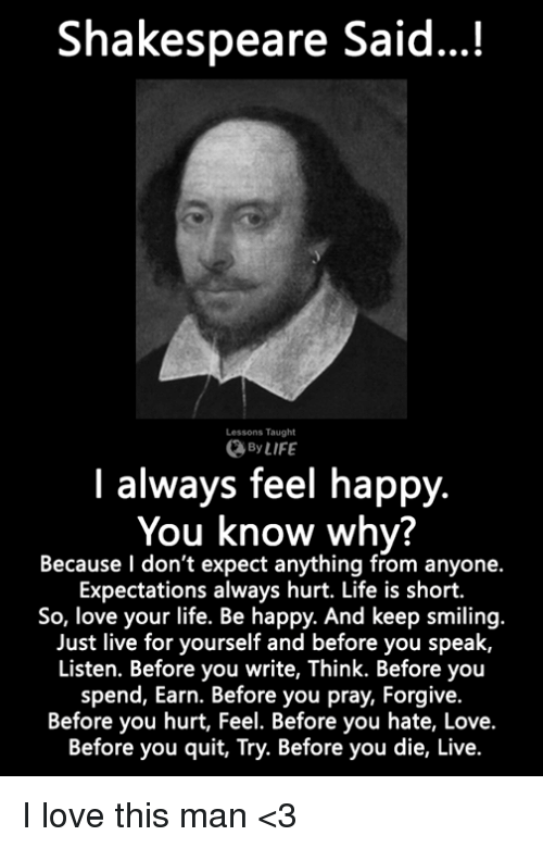 love-this-man: Shakespeare Said...!  Lessons Taught  By LIFE  I always feel happy.  You know why?  Because l don't expect anything from anyone.  Expectations always hurt. Life is short.  So, love your life. Be happy. And keep smiling.  Just live for yourself and before you speak,  Listen. Before you write, Think. Before you  spend, Earn. Before you pray, Forgive.  Before you hurt, Feel. Before you hate, Love.  Before you quit, Try. Before you die, Live. I love this man <3