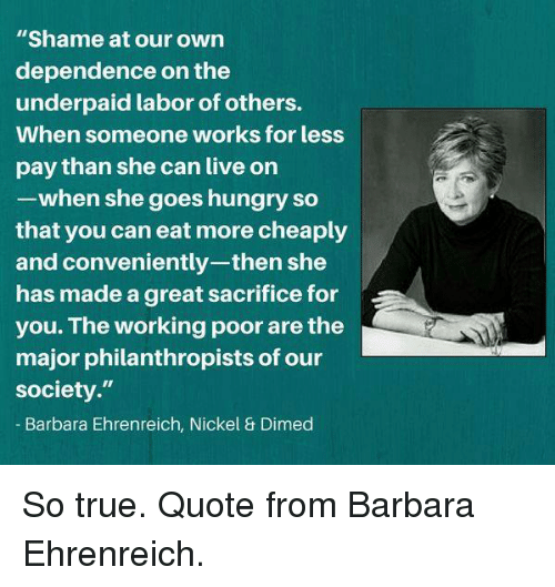 "Hungryness: ""Shame at our own  dependence on the  underpaid labor of others.  When someone works for less  pay than she can live on  -when she goes hungry so  that you can eat more cheaply  and conveniently-then she  has made a great sacrifice for  you. The working poor are the  major philanthropists of our  society.""  Barbara Ehrenreich, Nickel & Dimed So true. Quote from Barbara Ehrenreich."