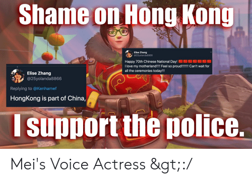 Zhang: Shame on Hong Kong  Elise Zhang  @25yolanda8866  Happy 70th Chinese National Day!  I love my motherland!!!! Feel so proud!!!!!! Can't wait for  all the ceremonies today!!!  Elise Zhang  @25yolanda8866  Replying to @Kenhamef  HongKong is part of China,  support the police. Mei's Voice Actress >:/