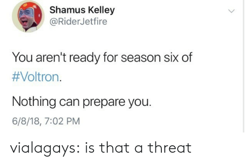 Kelley: Shamus Kelley  @RiderJetfire  You aren't ready for season six of  #Voltron·  Nothing can prepare you.  6/8/18, 7:02 PM vialagays:  is that a threat