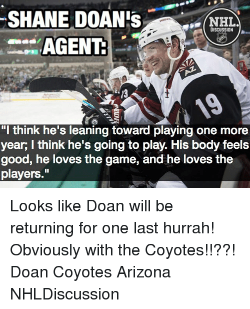"""Memes, National Hockey League (NHL), and The Game: SHANE DOAN  NHL.  DISCUSSION  AGENT:  """"I think he's leaning toward playing one more  years I think he's going to play. His body feels  good, he loves the game, and he loves the  players."""" Looks like Doan will be returning for one last hurrah! Obviously with the Coyotes!!??! Doan Coyotes Arizona NHLDiscussion"""