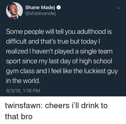 Gym, School, and True: Shane Madej Q  @shalexandej  Some people will tell you adulthood is  difficult and that's true but today l  realized I haven't played a single team  sport since my last day of high school  gym class and I feel like the luckiest guy  in the world  8/3/18, 1:16 PM twinsfawn: cheers i'll drink to that bro