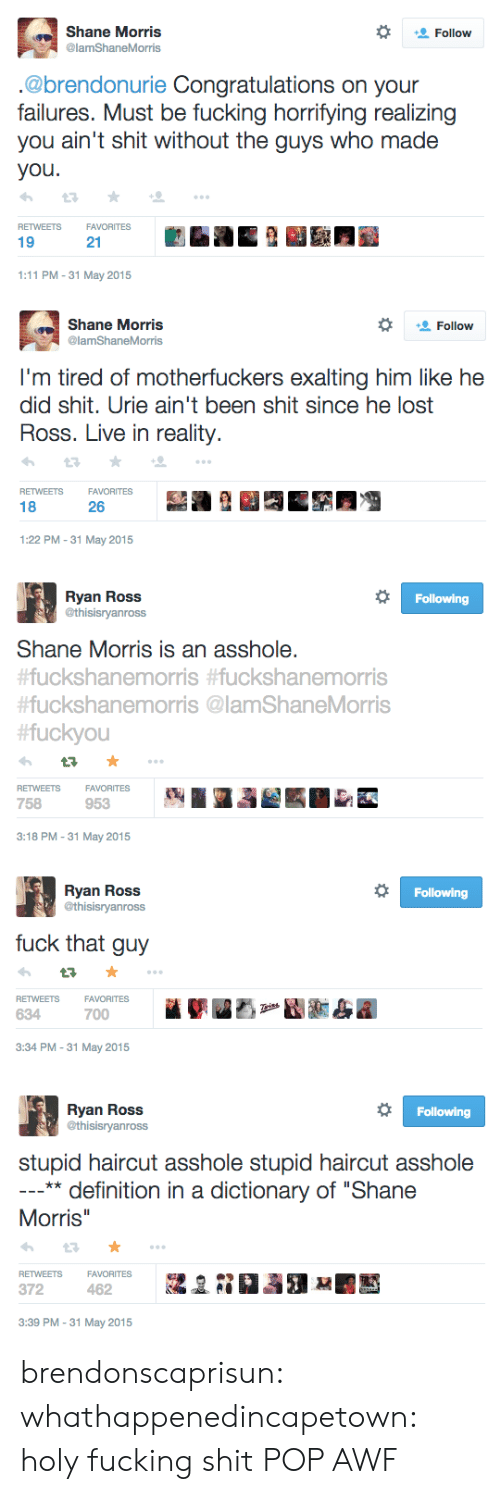 "holy fucking shit: Shane Morris  @lamShaneMorris  Follow  .@brendonurie Congratulations on your  failures. Must be fucking horrifying realizing  you ain't shit without the guys who made  you  RETWEETSFAVORITES  19  21  1:11 PM-31 May 2015   Shane Morris  @lamShaneMorris  Follow  I'm tired of motherfuckers exalting him like he  did shit. Urie ain't been shit since he lost  Ross. Live in reality.  RETWEETSFAVORITES  18  26  1:22 PM-31 May 2015   Ryan Ross  @thisisryanross  Following  Shane Morris is an asshole.  uckshanemorris #fuckshanemorris  #fuckshanemorris @lamShaneMorris  fuckyou  RETWEETSFAVORITES  758  953  3:18 PM-31 May 2015   Ryan Ross  @thisisryanross  Following  fuck that guy  VORITES  FA  700  RETWEETS  634  3:34 PM-31 May 2015   Ryan Ross  @thisisryanross  Following  stupid haircut asshole stupid haircut asshole  ** definition in a dictionary of ""Shane  Morris  RETWEETSFAVORITESa  372  3:39 PM -31 May 2015 brendonscaprisun: whathappenedincapetown:  holy fucking shit  POP AWF"