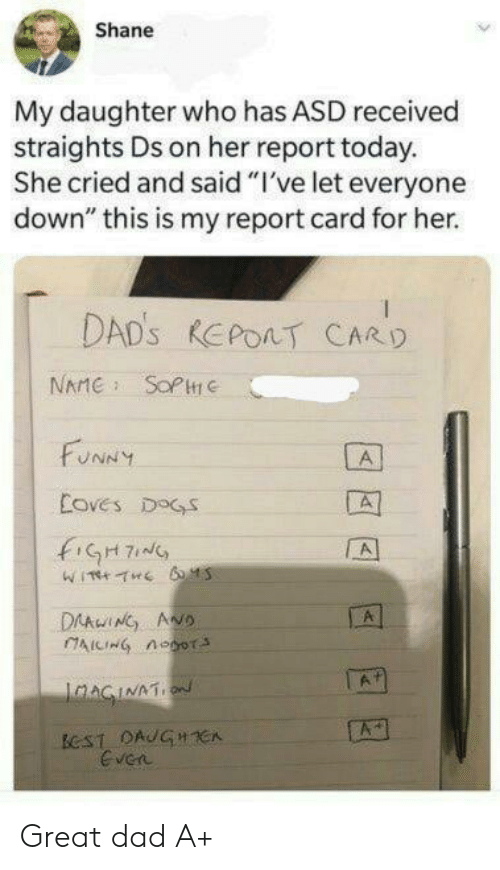"asd: Shane  My daughter who has ASD received  straights Ds on her report today.  She cried and said ""I've let everyone  down"" this is my report card for her.  DAD'S REPOAT CARD  NAME SOPC  FUNNY  A  Coves DOGS  fiGH7  A  DAAwING ANO  AICING noor  A  IaAGINATION  ECST DAUGHCA  Even Great dad A+"
