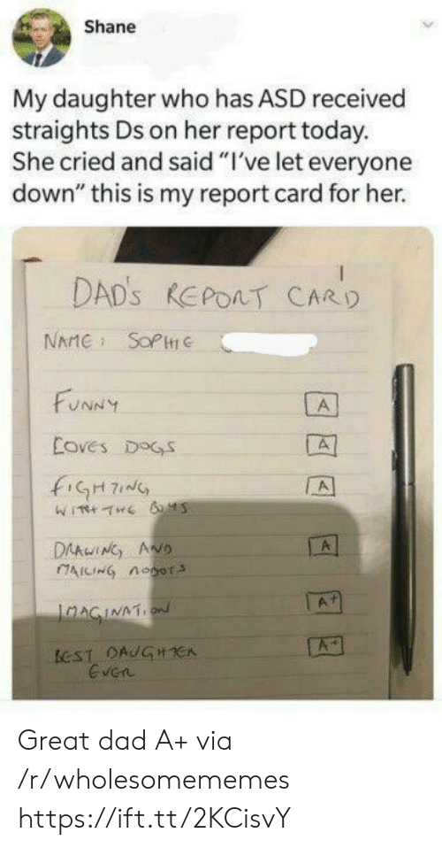 "asd: Shane  My daughter who has ASD received  straights Ds on her report today.  She cried and said ""I've let everyone  down"" this is my report card for her.  DAD'S REPOAT CARD  NAME SOPC  FUNNY  A  Coves DOGS  fiGH7  A  DAAwING ANO  AICING noor  A  IaAGINATION  ECST DAUGHCA  Even Great dad A+ via /r/wholesomememes https://ift.tt/2KCisvY"