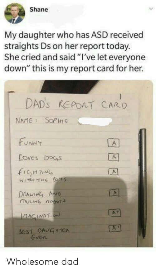 "asd: Shane  My daughter who has ASD received  straights Ds on her report today.  She cried and said ""I've let everyone  down"" this is my report card for her.  DAD'S REPOAT CARD  NAME SOPC  FUNNY  A  Coves DOGS  fiGH7  A  DAAwING ANO  AICING noor  A  IaAGINATION  ECST DAUGHCA  Even Wholesome dad"