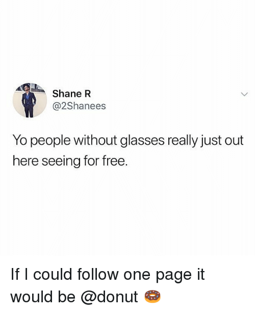 Memes, Yo, and Free: Shane R  @2Shanees  Yo people without glasses really just out  here seeing for free. If I could follow one page it would be @donut 🍩