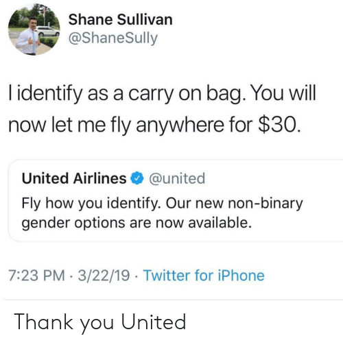 united airlines: Shane Sullivan  @ShaneSully  l identify as a carry on bag. You will  now let me fly anywhere for $30  United Airlines @united  Fly how you identify. Our new non-binary  gender options are now available  7:23 PM 3/22/19 Twitter for iPhone Thank you United