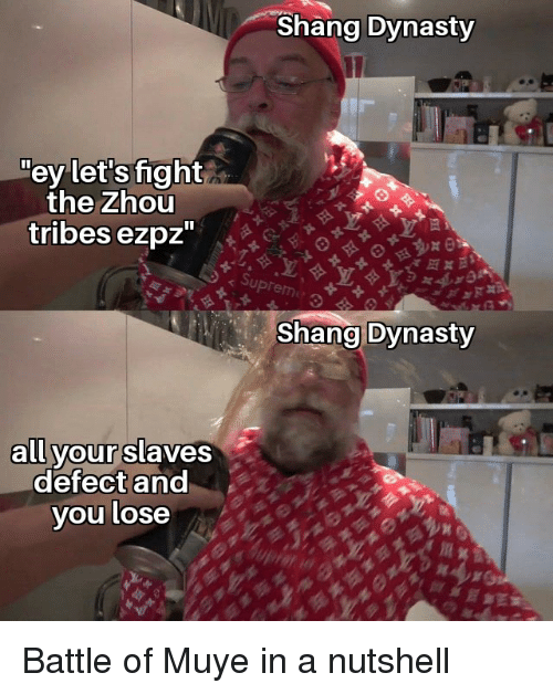 "Muye: Shang Dynasty  ey let's fight  the Zhou  tribes ezpz""  Shang Dynasty  all yourslaves  defect and  you lose Battle of Muye in a nutshell"