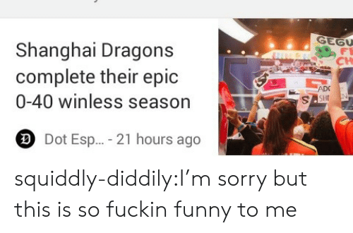 shanghai: Shanghai Dragons  complete their epic  0-40 winless season  CH  ADC  Dot Esp...-21 hours ago squiddly-diddily:I'm sorry but this is so fuckin funny to me