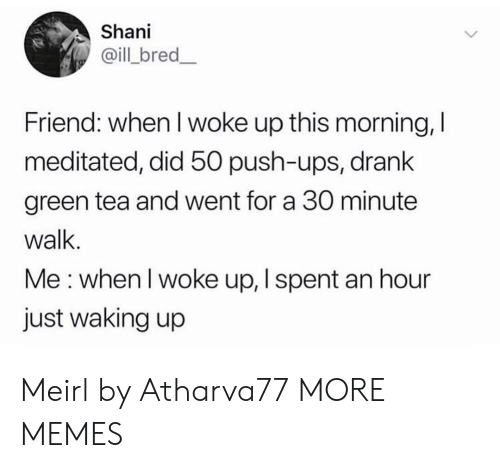 waking up: Shani  @ill bred_  Friend: when I woke up this morning, I  meditated, did 50 push-ups, drank  green tea and went for a 30 minute  walk.  Me: when I woke up, I spent an hour  just waking up Meirl by Atharva77 MORE MEMES