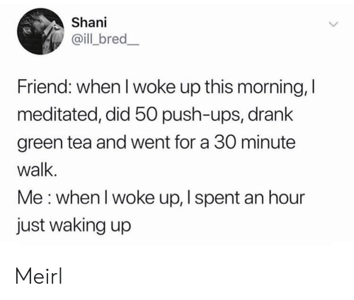 waking up: Shani  @ill bred_  Friend: when I woke up this morning, I  meditated, did 50 push-ups, drank  green tea and went for a 30 minute  walk.  Me: when I woke up, I spent an hour  just waking up Meirl