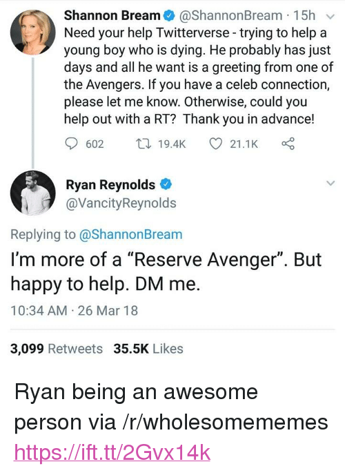 """Ryan Reynolds, Thank You, and Avengers: Shannon Bream@ShannonBream 15h v  Need your help Twitterverse-trying to help a  young boy who is dying. He probably has just  days and all he want is a greeting from one of  the Avengers. If you have a celeb connection,  please let me know. Otherwise, could you  help out with a RT? Thank you in advance!  602 t19.4K  21.1K  Ryan Reynolds  @VancityReynolds  Replying to @ShannonBream  I'm more of a """"Reserve Avenger"""". But  happy to help. DM me.  10:34 AM 26 Mar 18  3,099 Retweets 35.5K Likes <p>Ryan being an awesome person via /r/wholesomememes <a href=""""https://ift.tt/2Gvx14k"""">https://ift.tt/2Gvx14k</a></p>"""