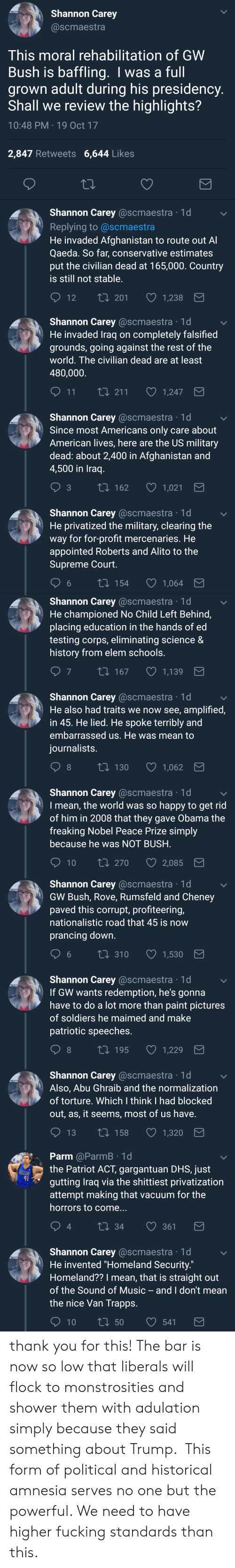 the horrors: Shannon Carey  @scmaestra  This moral rehabilitation of GWW  Bush is baffling. I was a full  grown adult during his presidency  Shall we review the highlights?  10:48 PM 19 Oct 17  2,847 Retweets 6,644 Likes  Shannon Carey @scmaestra 1d  Replying to @scmaestra  He invaded Afghanistan to route out A  Qaeda. So far, conservative estimates  put the civilian dead at 165,000. Country  is still not stable  12 T  t0 201 1,238   Shannon Carey @scmaestra 1d  He invaded Traq on completely falsified  grounds, going against the rest of the  world. The civilian dead are at least  480,000  11  1,247  Shannon Carey @scmaestra 1d  Since most Americans only care about  American lives, here are the US military  dead: about 2,400 in Afghanistan and  4,500 in Iraq  t 162  1,021  Shannon Carey @scmaestra 1d  He privatized the military, clearing the  way for for-profit mercenaries. He  appointed Roberts and Alito to the  Supreme Court  6  154  1,064   Shannon Carey @scmaestra 1d  He championed No Child Left Behind,  placing education in the hands of ed  testing corps, eliminating science &  history from elem schools  7  167  1,139  Shannon Carey @scmaestra 1d  He also had traits we now see, amplified,  in 45. He lied. He spoke terribly and  embarrassed us. He was mean to  iournalists  8  130  1,062  Shannon Carey @scmaestra 1d  I mean, the world was so happy to get rid  of him in 2008 that they gave Obama the  freaking Nobel Peace Prize simply  because he was NOT BUSH  10 ti 270  2,085   Shannon Carey @scmaestra 1d  GW Bush, Rove, Rumsfeld and Cheney  paved this corrupt, profiteering,  nationalistic road that 45 is now  prancing down  6 t0 310 1,530  Shannon Carey @scmaestra 1d  If GW wants redemption, he's gonna  have to do a lot more than paint pictures  of soldiers he maimed and make  patriotic speeches  8  t 195  1,229  Shannon Carey @scmaestra 1d  Also, Abu Ghraib and the normalization  of torture. Which I think I had blocked  out, as, it seems, most of us have  13 t0 1