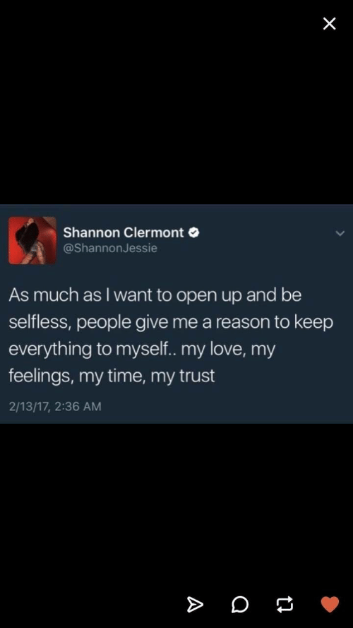 Love, Time, and Reason: Shannon Clermont  @ShannonJessie  As much as I want to open up and be  selfless, people give me a reason to keep  everything to myself.. my love, my  feelings, my time, my trust  2/13/17, 2:36 AM