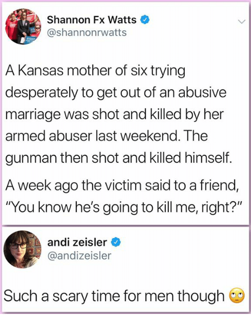 """Marriage, Memes, and Time: Shannon Fx Watts  @shannonrwatts  A Kansas mother of six trying  desperately to get out of an abusive  marriage was shot and killed by her  armed abuser last weekend. The  gunman then shot and killed himself.  A week ago the victim said to a friend,  """"You know he's going to kill me, right?""""  andi zeisler  @andizeisler  Such a scary time for men though"""
