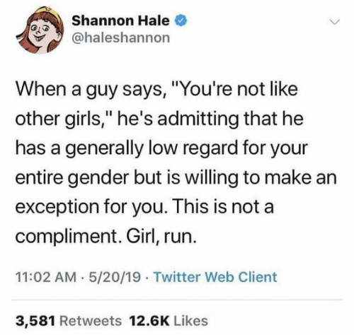 """Girls, Run, and Twitter: Shannon Hale  @haleshannon  When a guy says, """"You're not like  other girls,"""" he's admitting that he  has a generally low regard for your  entire gender but is willing to make ar  exception for you. This is not a  compliment. Girl, run.  11:02 AM 5/20/19 Twitter Web Client  3,581 Retweets 12.6K Likes"""