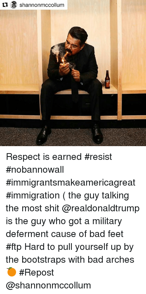 Mccollum: Shannon mccollum Respect is earned #resist #nobannowall #immigrantsmakeamericagreat #immigration ( the guy talking the most shit @realdonaldtrump is the guy who got a military deferment cause of bad feet #ftp Hard to pull yourself up by the bootstraps with bad arches 🍊 #Repost @shannonmccollum